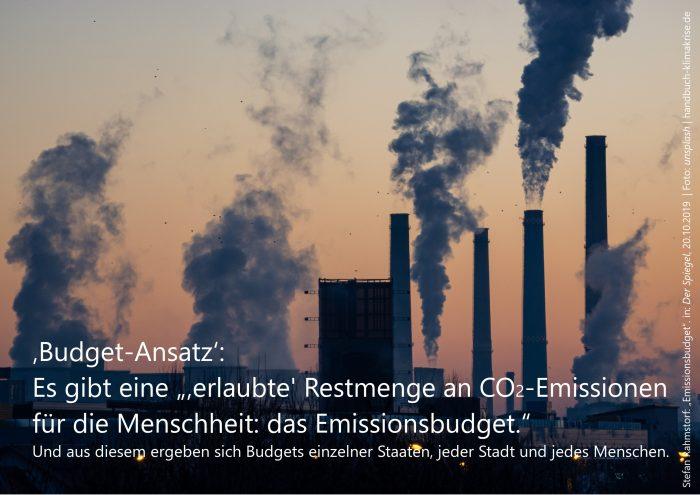 """Es gibt ein globales Restbudget an Treibhausgasemissionen. Und daraus ergeben sich Emissionsbudgets für Staaten, Städte und Individuen – und für jede*n Einzelne*n von uns. (Rahmstorf: """"Emissionsbudget"""". in: Der Spiegel, 20.10.2019)"""